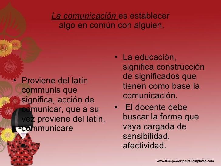 La comunicación  es establecer  algo en común con alguien. <ul><li>Proviene del latín communis que significa, acción de co...