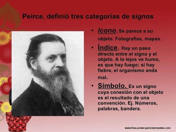 Peirce, definió tres categorías de signos <ul><li>Icono .   Se parece a su objeto. Fotografías, mapas . </li></ul><ul><li>...