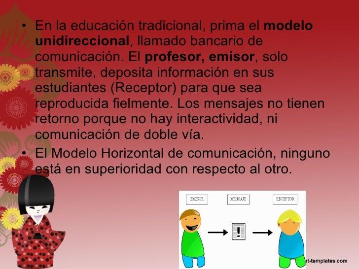 <ul><li>En la educación tradicional, prima el  modelo unidireccional , llamado bancario de comunicación. El  profesor, emi...