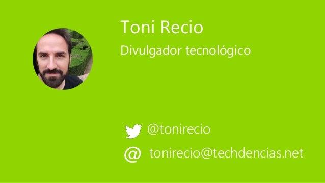 Toni Recio @tonirecio Divulgador tecnológico tonirecio@techdencias.net@