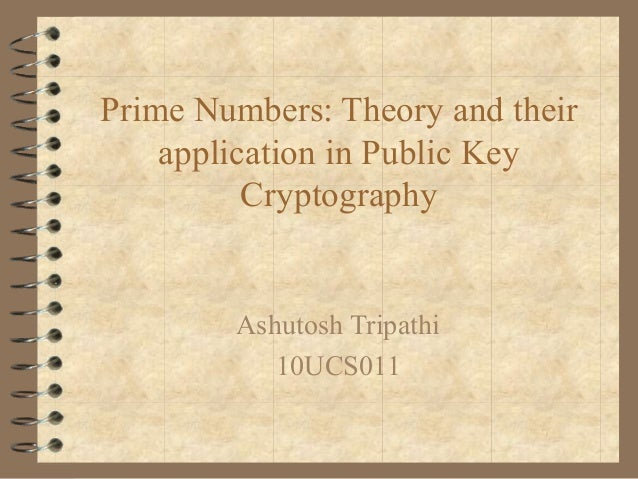 Prime Numbers: Theory and theirapplication in Public KeyCryptographyAshutosh Tripathi10UCS011