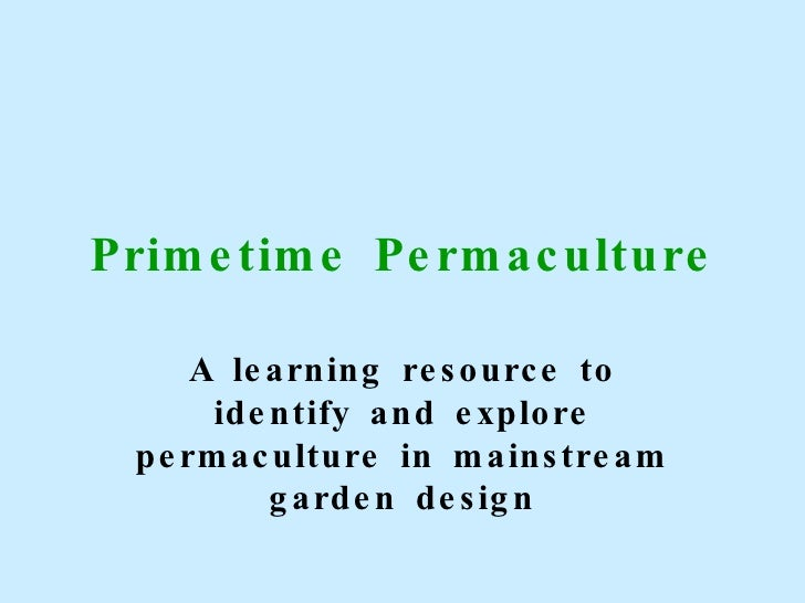 Primetime Permaculture A learning resource to identify and explore permaculture in mainstream garden design
