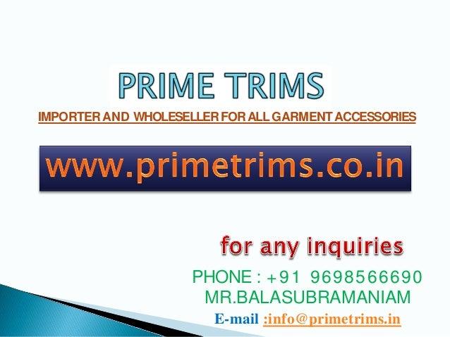 IMPORTERAND WHOLESELLERFORALLGARMENTACCESSORIES PHONE : +91 9698566690 MR.BALASUBRAMANIAM E-mail :info@primetrims.in