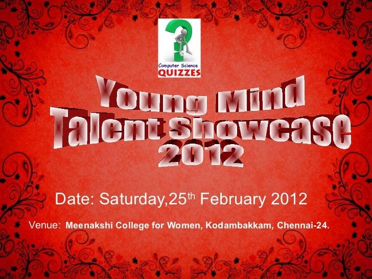 Date: Saturday,25 th  February 2012 Venue:   Meenakshi College for Women, Kodambakkam, Chennai-24.   Young Mind  Talent Sh...