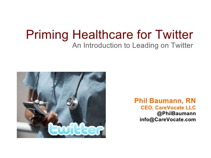 Priming Healthcare for Twitter An Introduction to Leading on Twitter Phil Baumann, RN CEO, CareVocate LLC @PhilBaumann [em...