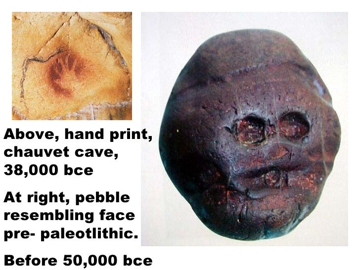 Above, hand print, chauvet cave, 38,000 bce At right, pebble resembling face pre- paleotlithic.  Before 50,000 bce