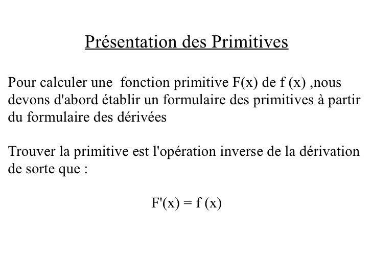 Présentation des Primitives  Pour calculer une fonction primitive F(x) de f (x) ,nous devons d'abord établir un formulaire...