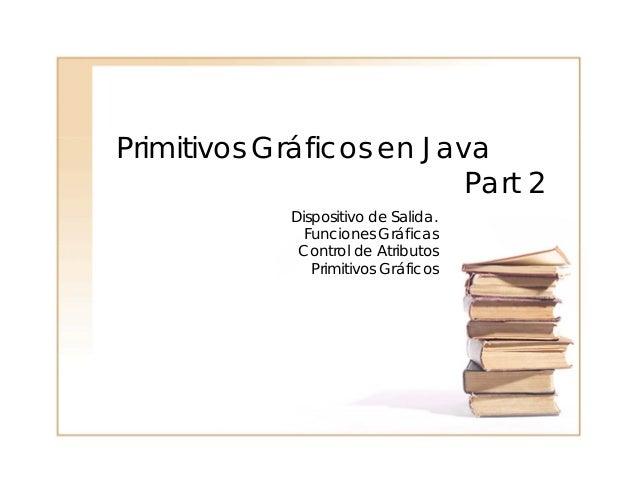 Primitivos Gráficos en Java Part 2 Dispositivo de Salida. Funciones Gráficas Control de Atributos Primitivos Gráficos