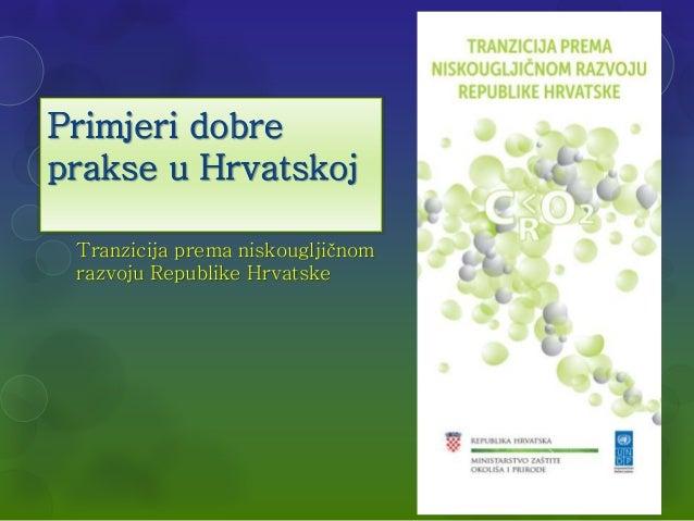 Primjeri dobre  prakse u Hrvatskoj  Tranzicija prema niskougljičnom  razvoju Republike Hrvatske