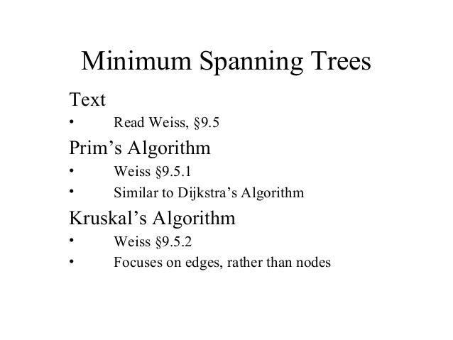 Minimum Spanning Trees Text • Read Weiss, §9.5 Prim's Algorithm • Weiss §9.5.1 • Similar to Dijkstra's Algorithm Kruskal's...