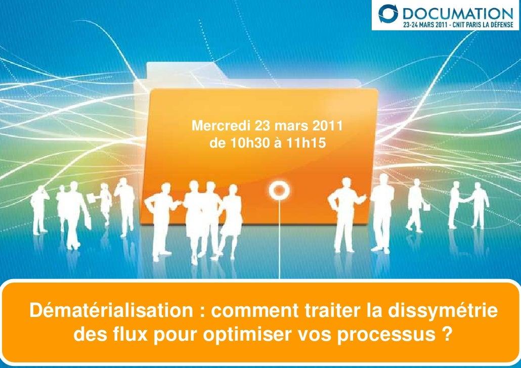 Mercredi 23 mars 2011                   de 10h30 à 11h15Dématérialisation : comment traiter la dissymétrie   des flux pour...