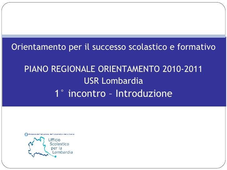 Orientamento per il successo scolastico e formativo PIANO REGIONALE ORIENTAMENTO 2010-2011 USR Lombardia 1° incontro – Int...