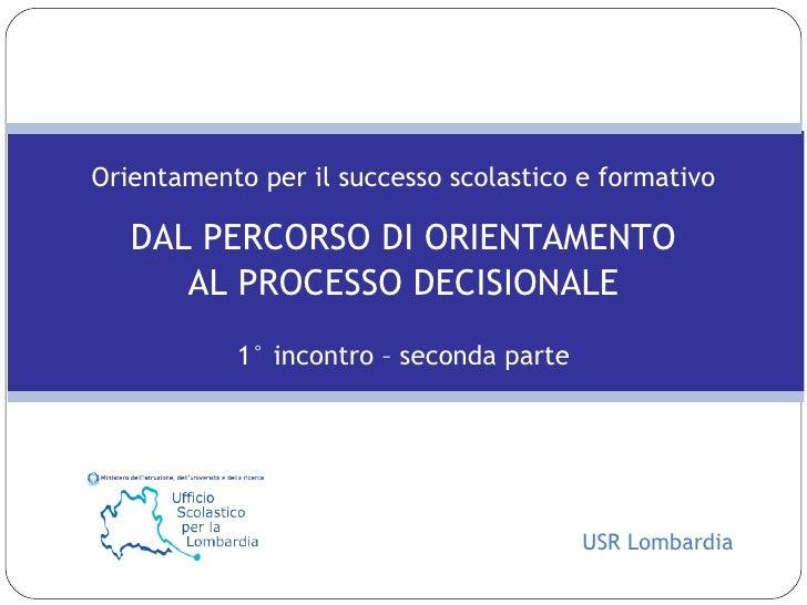 Orientamento per il successo scolastico e formativo DAL PERCORSO DI ORIENTAMENTO AL PROCESSO DECISIONALE 1° incontro – sec...