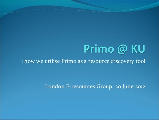 : how we utilise Primo as a resource discovery tool         London E-resources Group, 29 June 2012