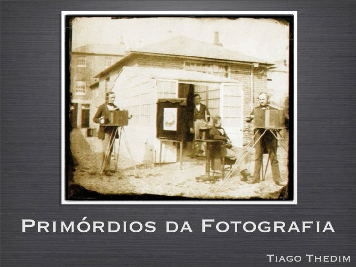 Primórdios da Fotografia                  Tiago Thedim