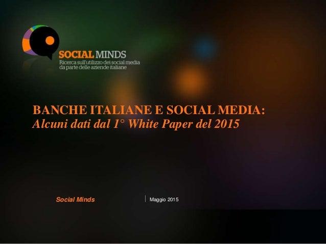 BANCHE ITALIANE E SOCIAL MEDIA: Alcuni dati dal 1° White Paper del 2015 Maggio 2015Social Minds