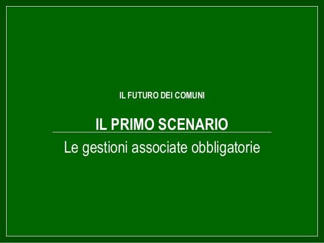 IL FUTURO DEI COMUNI IL PRIMO SCENARIO Le gestioni associate obbligatorie