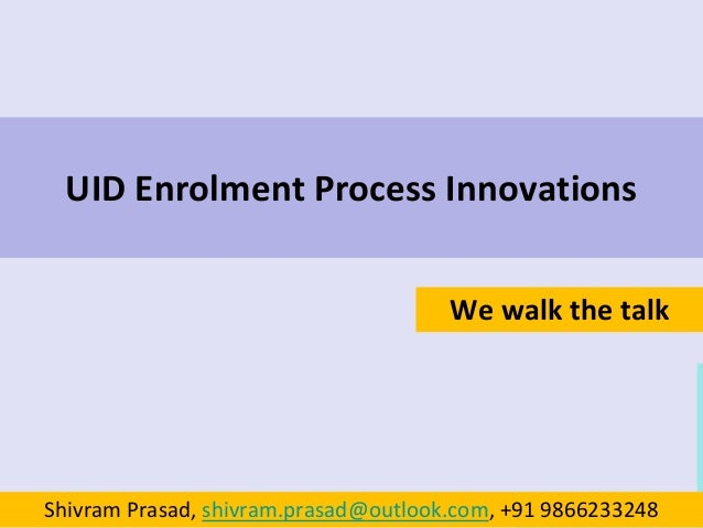 UID Enrolment Process Innovations We walk the talk Shivram Prasad, shivram.prasad@outlook.com, +91 9866233248