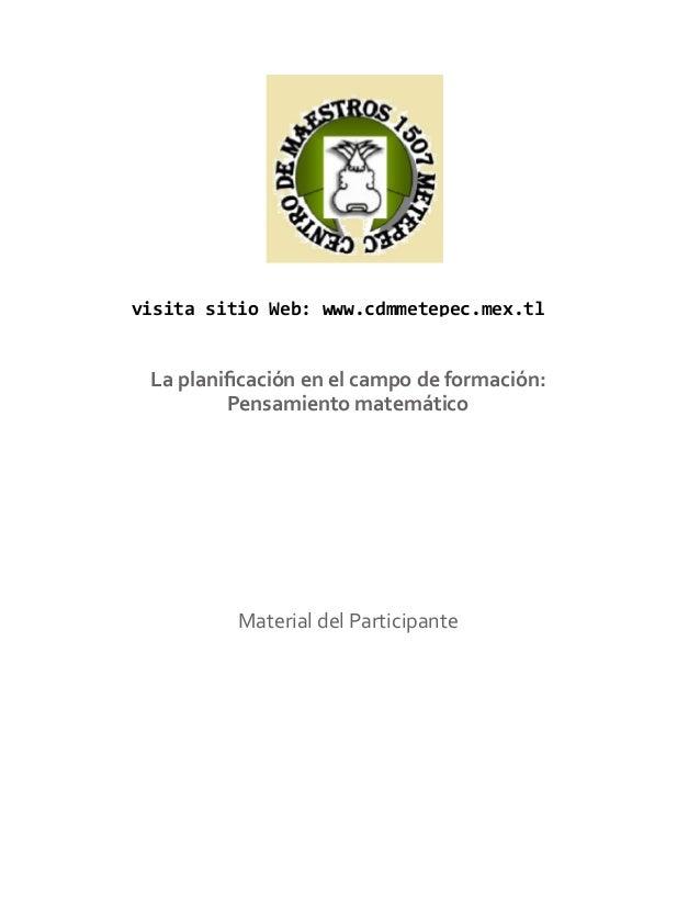 visita sitio Web: www.cdmmetepec.mex.tl  La planificación en el campo de formación: Pensamiento matemático  Material del P...