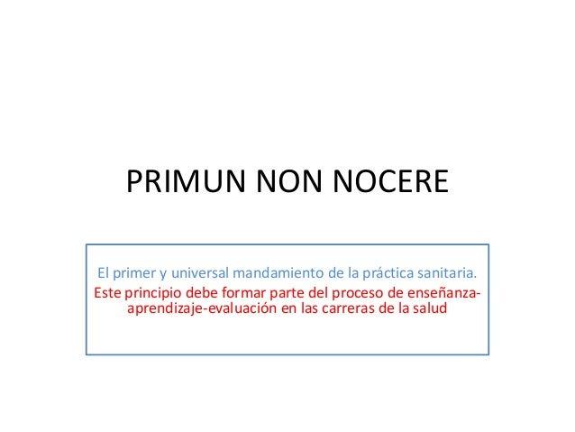 PRIMUN NON NOCERE El primer y universal mandamiento de la práctica sanitaria. Este principio debe formar parte del proceso...