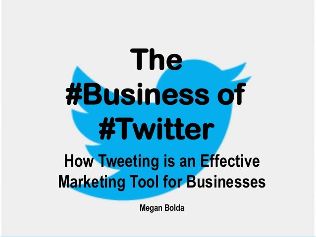 The #Business of #Twitter How Tweeting is an Effective Marketing Tool for Businesses Megan Bolda