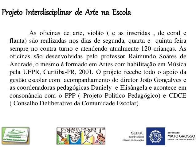 Projeto Interdisciplinar de Arte na Escola As oficinas de arte, violão ( e as inseridas , de coral e flauta) são realizada...