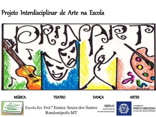 Projeto Interdisciplinar de Arte na Escola Escola Est. Prof.ª Eunice Souza dos Santos Rondonópolis MT MÚSICA TEATRO DANÇA ...