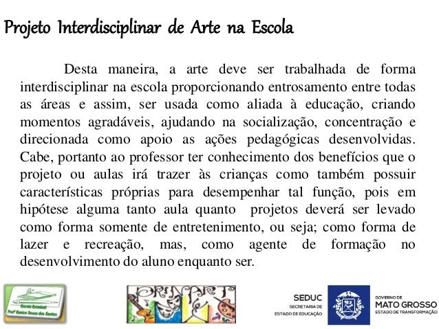 Projeto Interdisciplinar de Arte na Escola Desta maneira, a arte deve ser trabalhada de forma interdisciplinar na escola p...