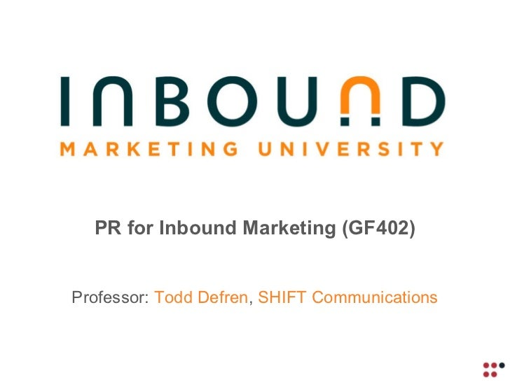 PR for Inbound Marketing (GF402) Professor:  Todd Defren ,  SHIFT Communications