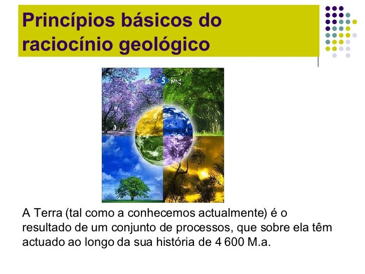 Princípios básicos do raciocínio geológico A Terra (tal como a conhecemos actualmente) é o resultado de um conjunto de pro...