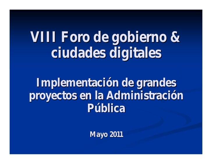 VIII Foro de gobierno &   ciudades digitales Implementación de grandesproyectos en la Administración           Pública    ...