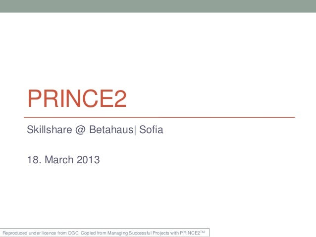 PRINCE2          Skillshare @ Betahaus| Sofia          18. March 2013Reproduced under licence from OGC. Copied from Managi...