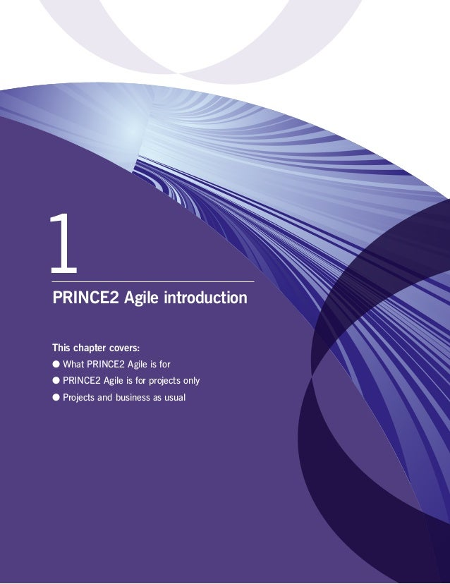 1PRINCE2 Agile introduction This chapter covers: ●● What PRINCE2 Agile is for ●● PRINCE2 Agile is for projects only ●● Pro...