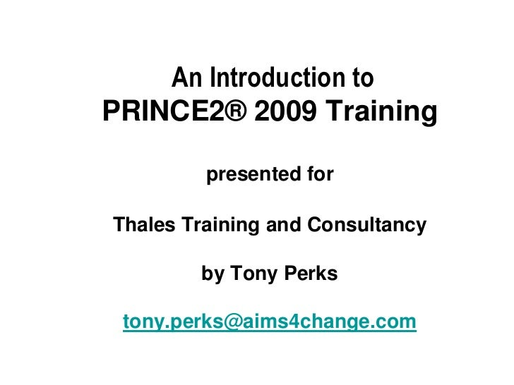 An Introduction toPRINCE2® 2009 Training         presented forThales Training and Consultancy        by Tony Perks tony.pe...