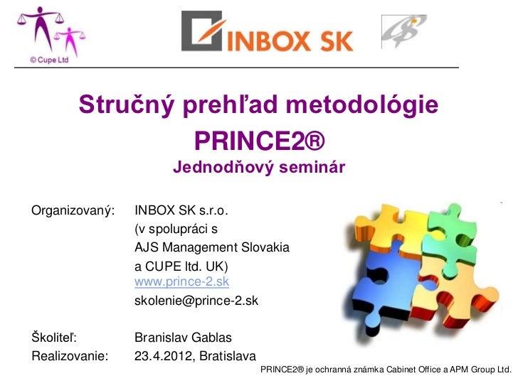 Stručný prehľad metodológie                PRINCE2®                      Jednodňový seminárOrganizovaný:   INBOX SK s.r.o....