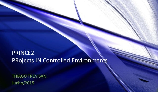 PRINCE2 PRojects IN Controlled Environments THIAGO TREVISAN Junho/2015