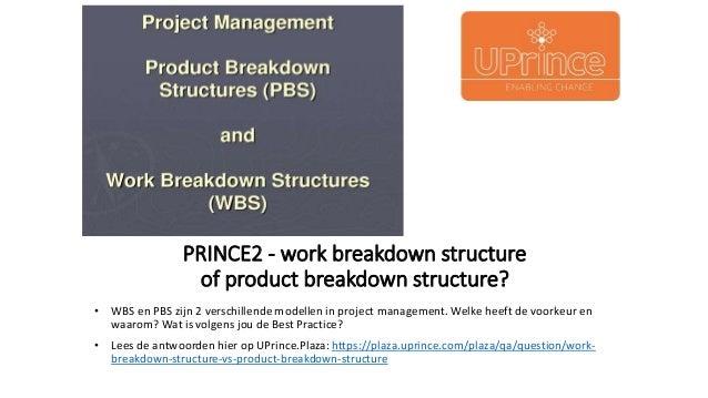 PRINCE2 - work breakdown structure of product breakdown structure? • WBS en PBS zijn 2 verschillende modellen in project m...