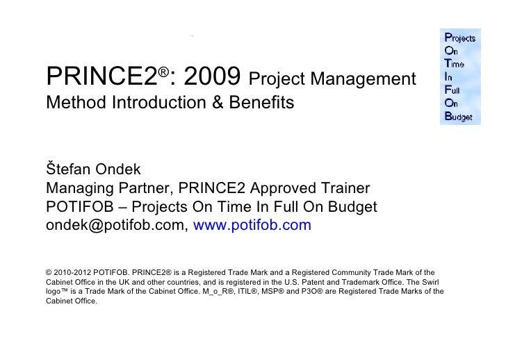 PRINCE2®: 2009 Project ManagementMethod Introduction & BenefitsŠtefan OndekManaging Partner, PRINCE2 Approved TrainerPOTIF...