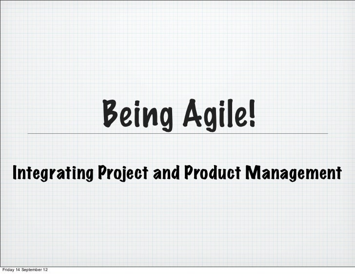 Being Agile!    Integrating Project and Product ManagementFriday 14 September 12