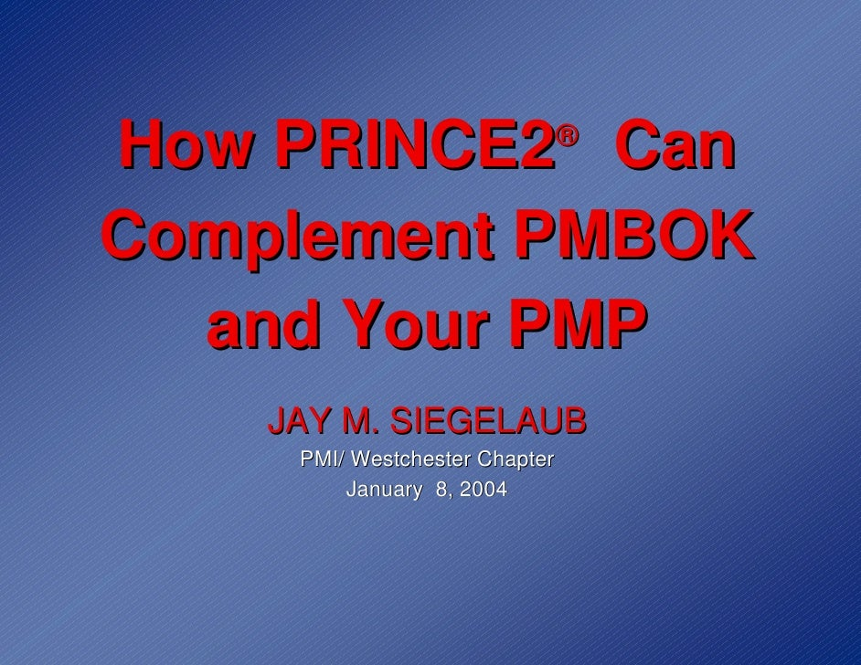 How PRINCE2 Can                 ®   Complement PMBOK   and Your PMP     JAY M. SIEGELAUB      PMI/ Westchester Chapter    ...