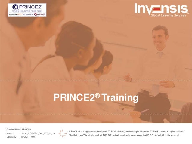 PRINCE2® Training PRINCE2® is a registered trade mark of AXELOS Limited, used under permission of AXELOS Limited. All righ...