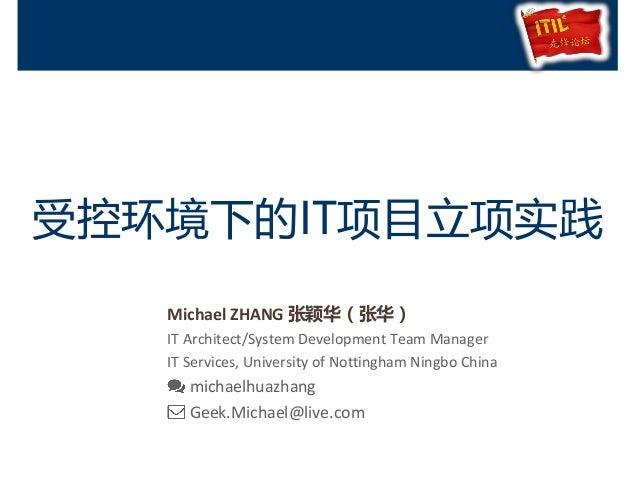 受控环境下的IT项目立项实践 Michael ZHANG 张颖华(张华) IT Architect/System Development Team Manager IT Services, University of Nottingham Ni...