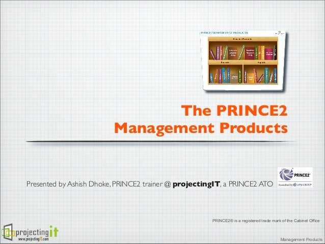 The PRINCE2 Management Products  Presented by Ashish Dhoke, PRINCE2 trainer @ projectingIT, a PRINCE2 ATO  PRINCE2® is a r...