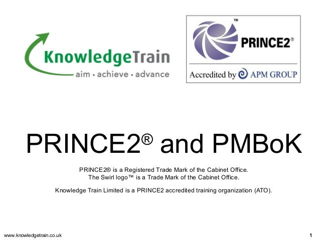 www.knowledgetrain.co.uk 11 PRINCE2® and PMBoK PRINCE2® is a Registered Trade Mark of the Cabinet Office. The Swirl logo™ ...