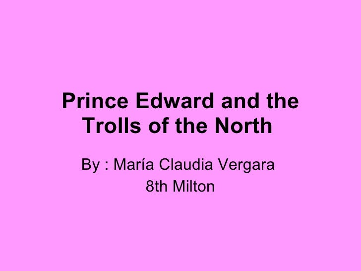 Prince Edward and the Trolls of the North   By : María Claudia Vergara  8th Milton