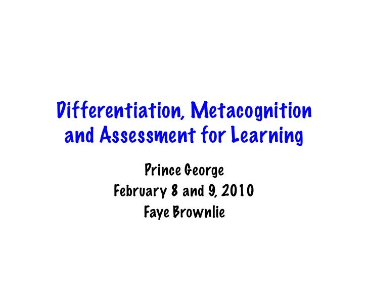 Differentiation, Metacognition  and Assessment for Learning            Prince George       February 8 and 9, 2010         ...