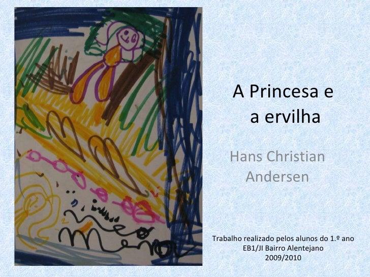 A Princesa e  a ervilha Hans Christian Andersen Trabalho realizado pelos alunos do 1.º ano EB1/JI Bairro Alentejano 2009/2...