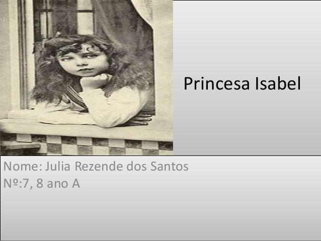 Princesa Isabel  Nome: Julia Rezende dos Santos  Nº:7, 8 ano A
