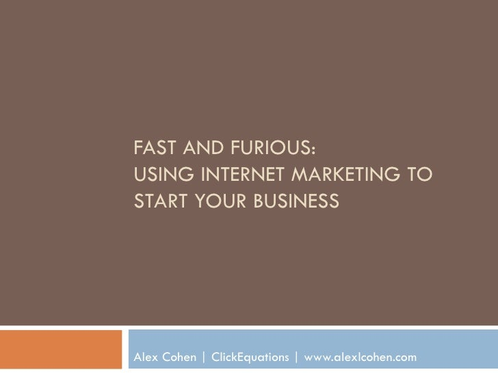 FAST AND FURIOUS: USING INTERNET MARKETING TO START YOUR BUSINESS     Alex Cohen | ClickEquations | www.alexlcohen.com