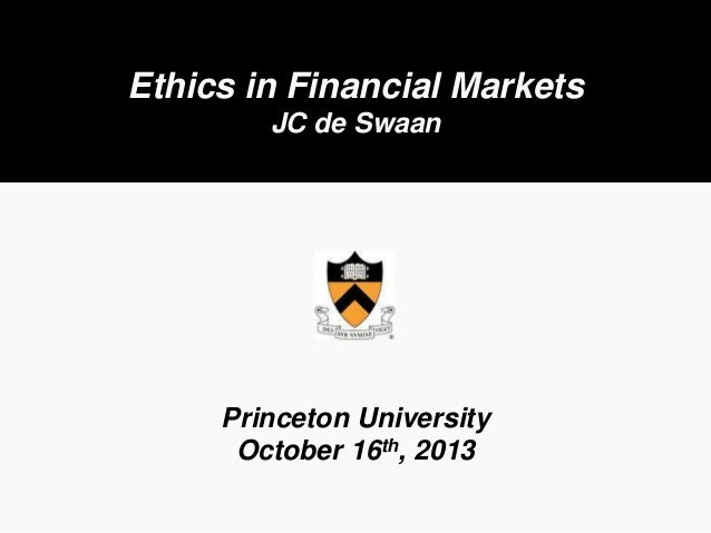 Ethics in Financial Markets JC de Swaan  Princeton University October 16th, 2013